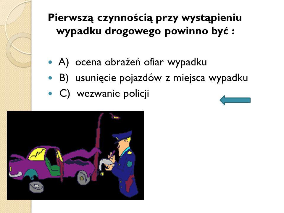 Pierwszą czynnością przy wystąpieniu wypadku drogowego powinno być : A) ocena obrażeń ofiar wypadku B) usunięcie pojazdów z miejsca wypadku C) wezwani
