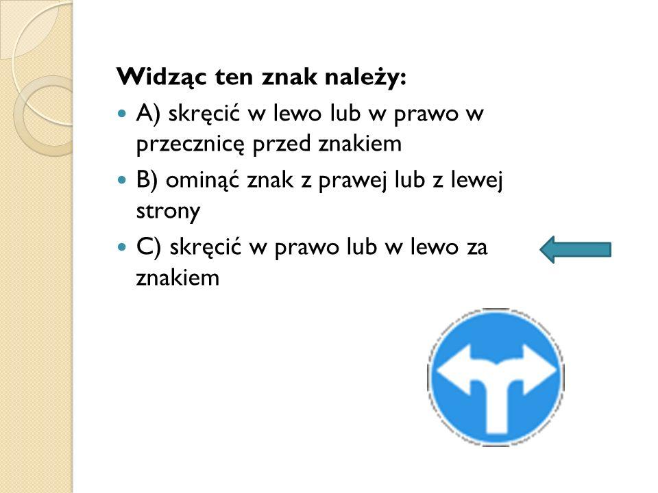Widząc ten znak należy: A) skręcić w lewo lub w prawo w przecznicę przed znakiem B) ominąć znak z prawej lub z lewej strony C) skręcić w prawo lub w l