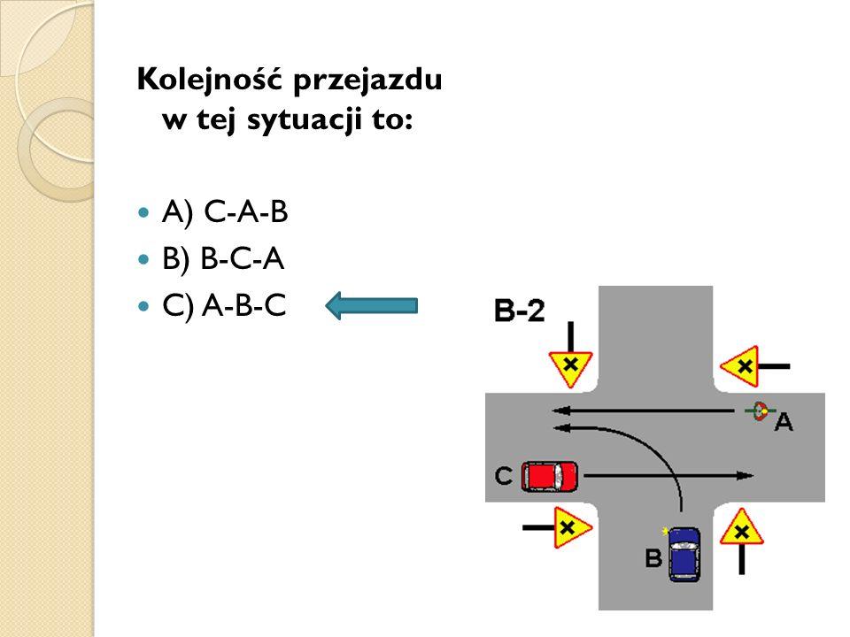 Kolejność przejazdu w tej sytuacji to: A) C-A-B B) B-C-A C) A-B-C