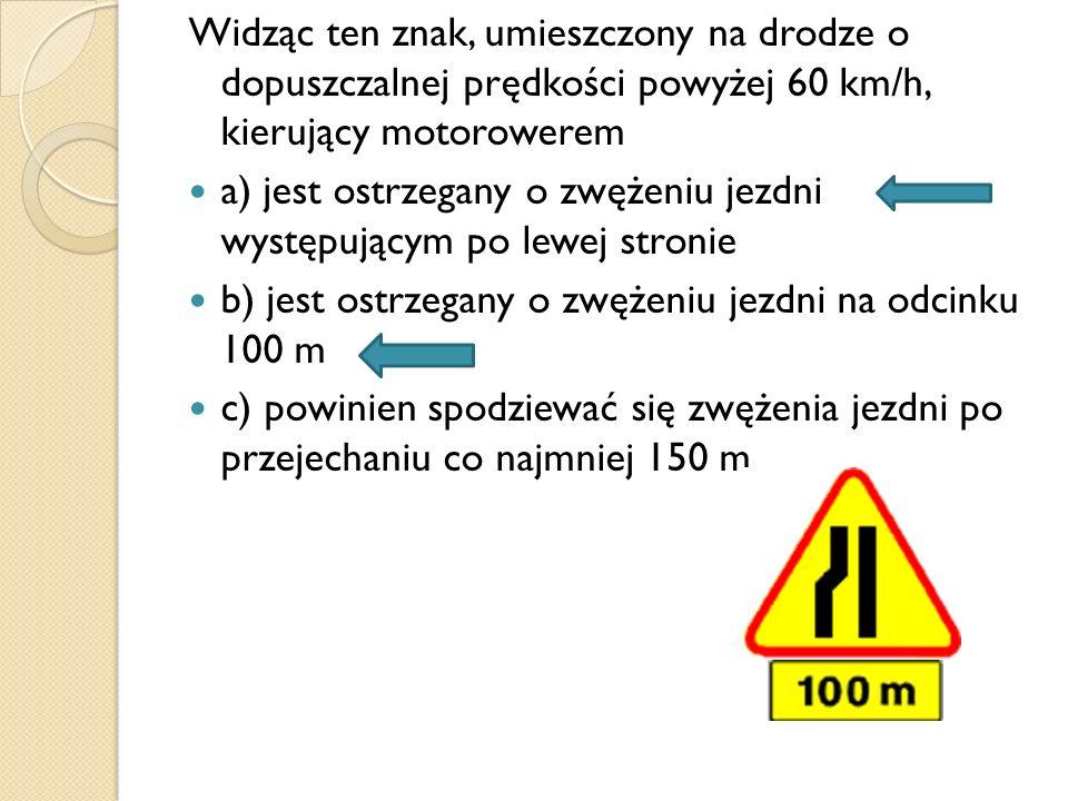 Widząc ten znak, umieszczony na drodze o dopuszczalnej prędkości powyżej 60 km/h, kierujący motorowerem a) jest ostrzegany o zwężeniu jezdni występują