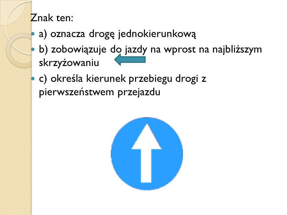 Znak ten: a) oznacza drogę jednokierunkową b) zobowiązuje do jazdy na wprost na najbliższym skrzyżowaniu c) określa kierunek przebiegu drogi z pierwsz