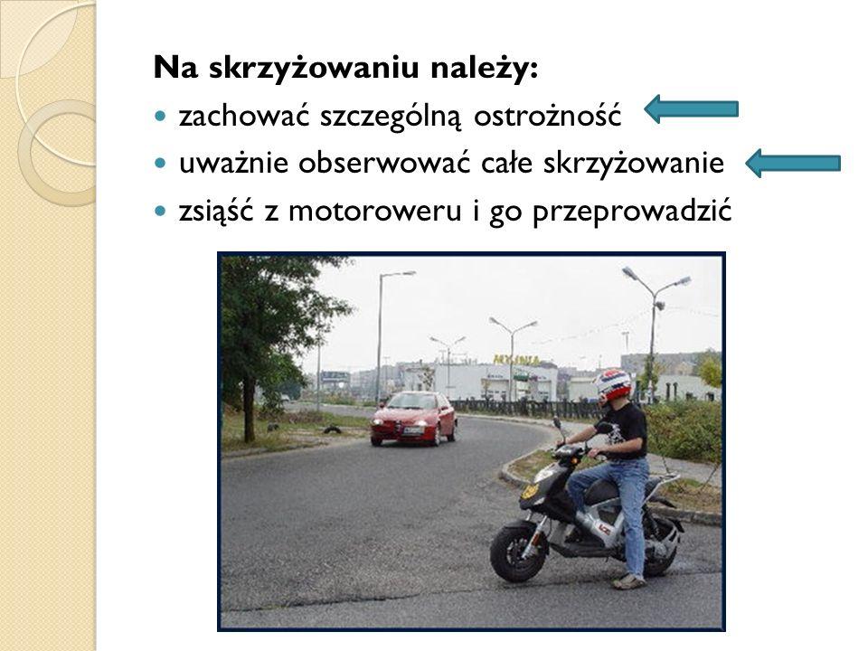 Na skrzyżowaniu należy: zachować szczególną ostrożność uważnie obserwować całe skrzyżowanie zsiąść z motoroweru i go przeprowadzić