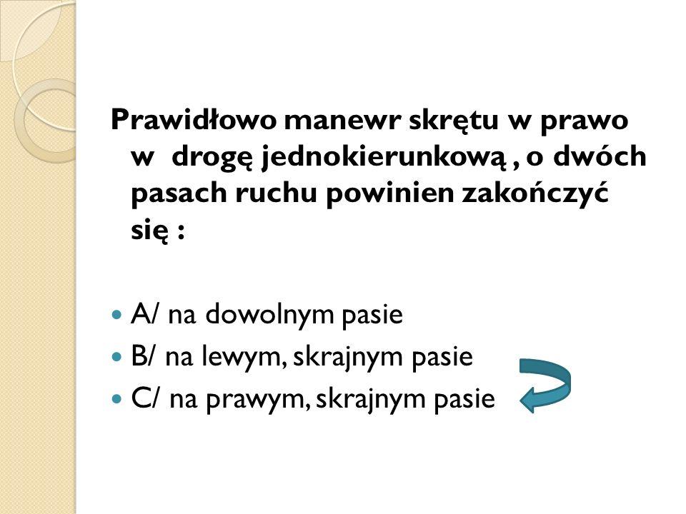 Prawidłowo manewr skrętu w prawo w drogę jednokierunkową, o dwóch pasach ruchu powinien zakończyć się : A/ na dowolnym pasie B/ na lewym, skrajnym pas