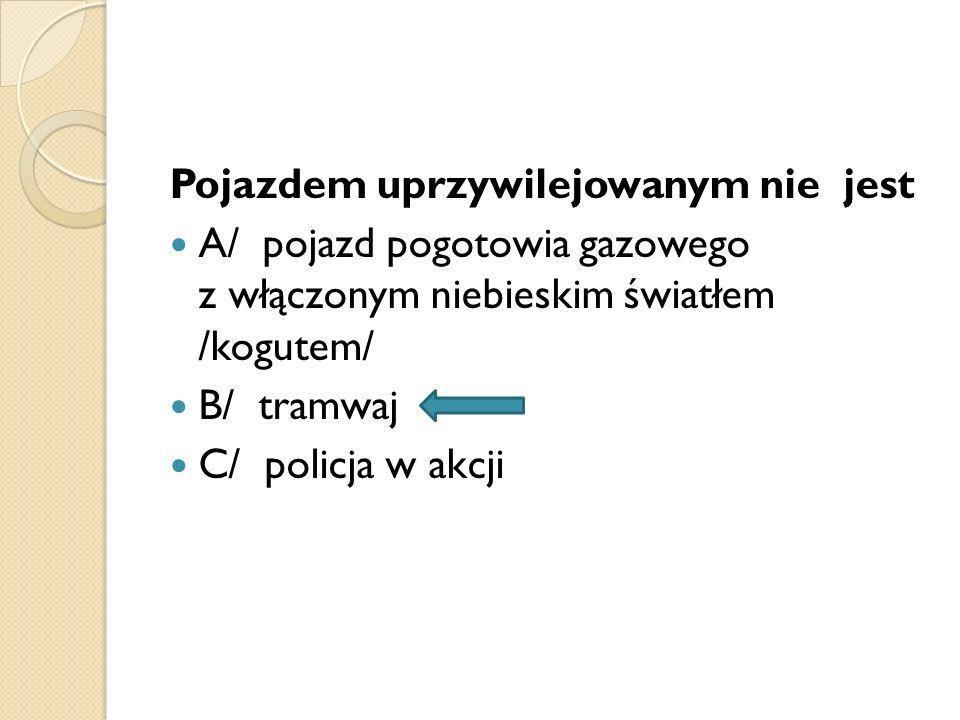 Pojazdem uprzywilejowanym nie jest A/ pojazd pogotowia gazowego z włączonym niebieskim światłem /kogutem/ B/ tramwaj C/ policja w akcji