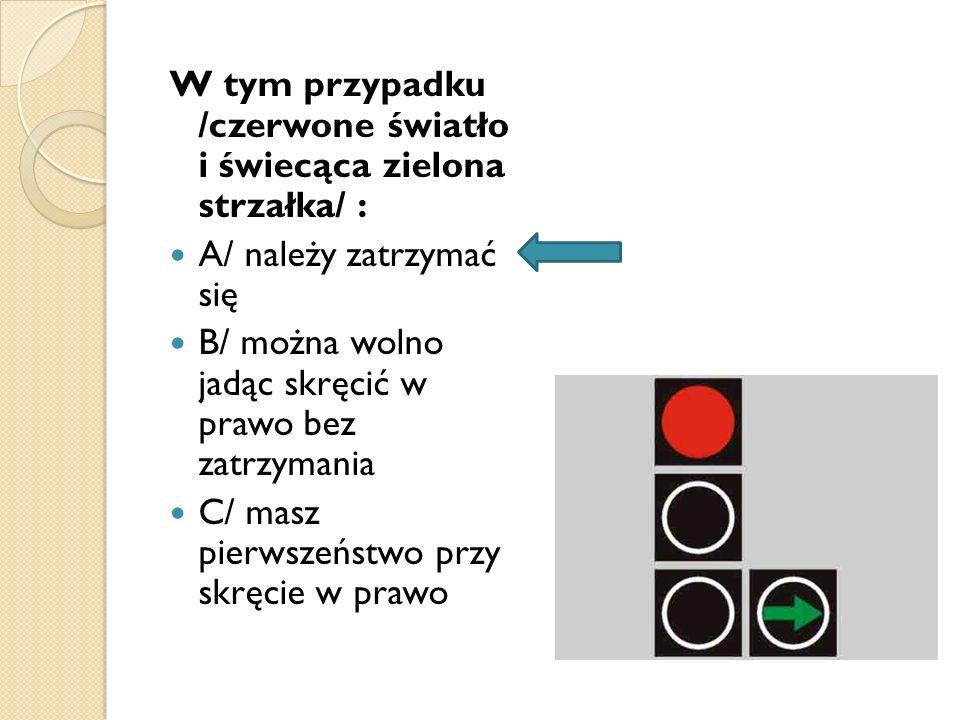 W tym przypadku /czerwone światło i świecąca zielona strzałka/ : A/ należy zatrzymać się B/ można wolno jadąc skręcić w prawo bez zatrzymania C/ masz