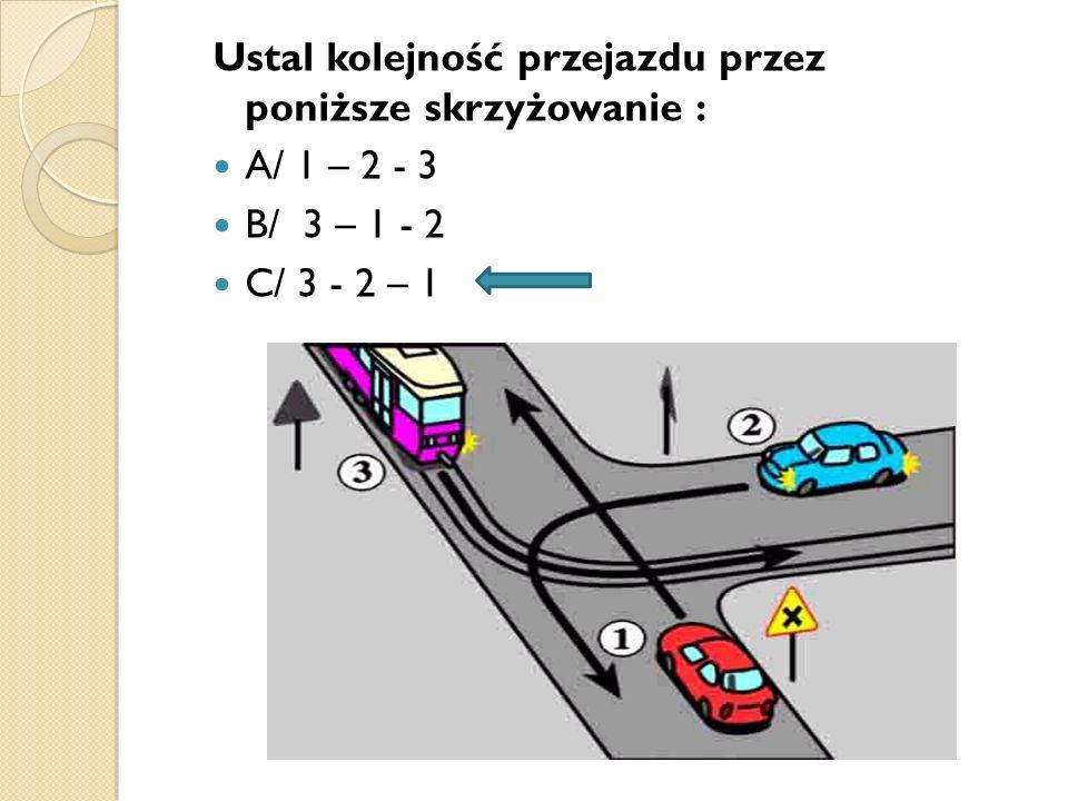 Ustal kolejność przejazdu przez poniższe skrzyżowanie : A/ 1 – 2 - 3 B/ 3 – 1 - 2 C/ 3 - 2 – 1