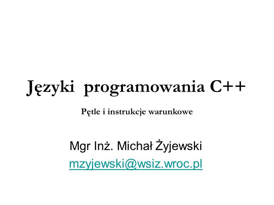 Języki programowania C++ Mgr Inż. Michał Żyjewski mzyjewski@wsiz.wroc.pl Pętle i instrukcje warunkowe