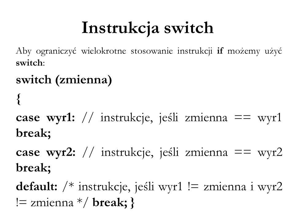 Instrukcja switch Aby ograniczyć wielokrotne stosowanie instrukcji if możemy użyć switch: switch (zmienna) { case wyr1: // instrukcje, jeśli zmienna =