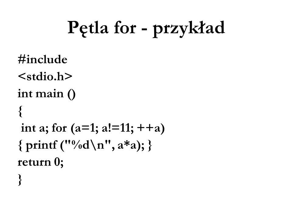 Pętla for - przykład #include int main () { int a; for (a=1; a!=11; ++a) { printf (