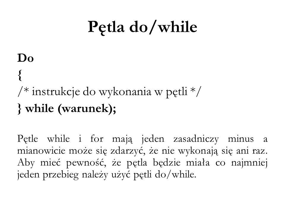 Pętla do/while Do { /* instrukcje do wykonania w pętli */ } while (warunek); Pętle while i for mają jeden zasadniczy minus a mianowicie może się zdarz