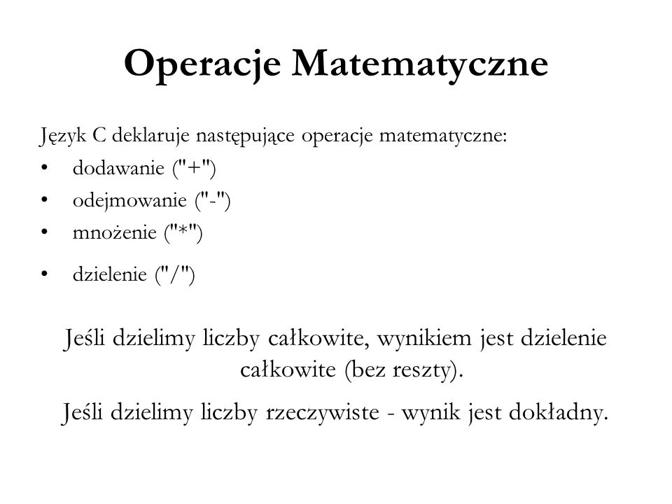 Operacje Matematyczne Język C deklaruje następujące operacje matematyczne: dodawanie (