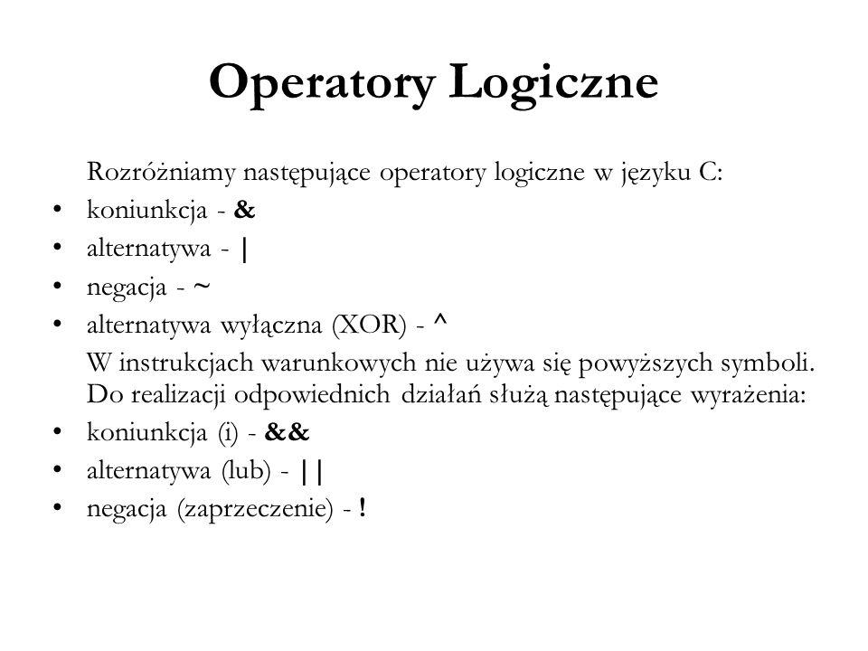Operatory Logiczne Rozróżniamy następujące operatory logiczne w języku C: koniunkcja - & alternatywa - | negacja - ~ alternatywa wyłączna (XOR) - ^ W