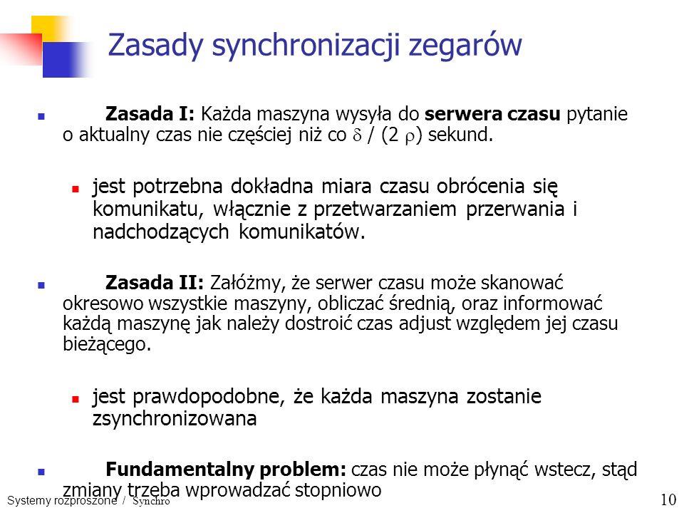 Systemy rozproszone / Synchro 10 Zasady synchronizacji zegarów Zasada I: Każda maszyna wysyła do serwera czasu pytanie o aktualny czas nie częściej ni