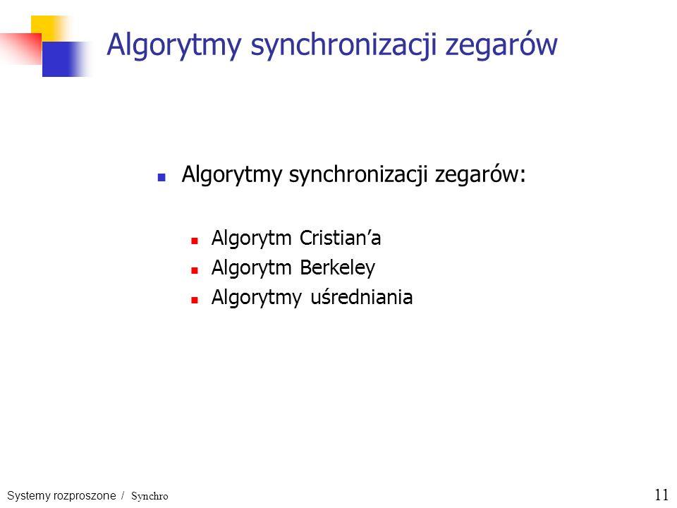 Systemy rozproszone / Synchro 11 Algorytmy synchronizacji zegarów Algorytmy synchronizacji zegarów: Algorytm Cristiana Algorytm Berkeley Algorytmy uśr