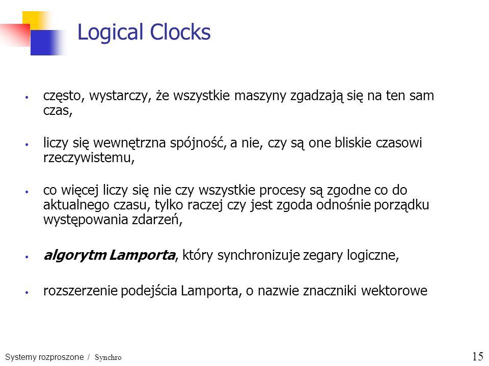 Systemy rozproszone / Synchro 15 Logical Clocks często, wystarczy, że wszystkie maszyny zgadzają się na ten sam czas, liczy się wewnętrzna spójność, a