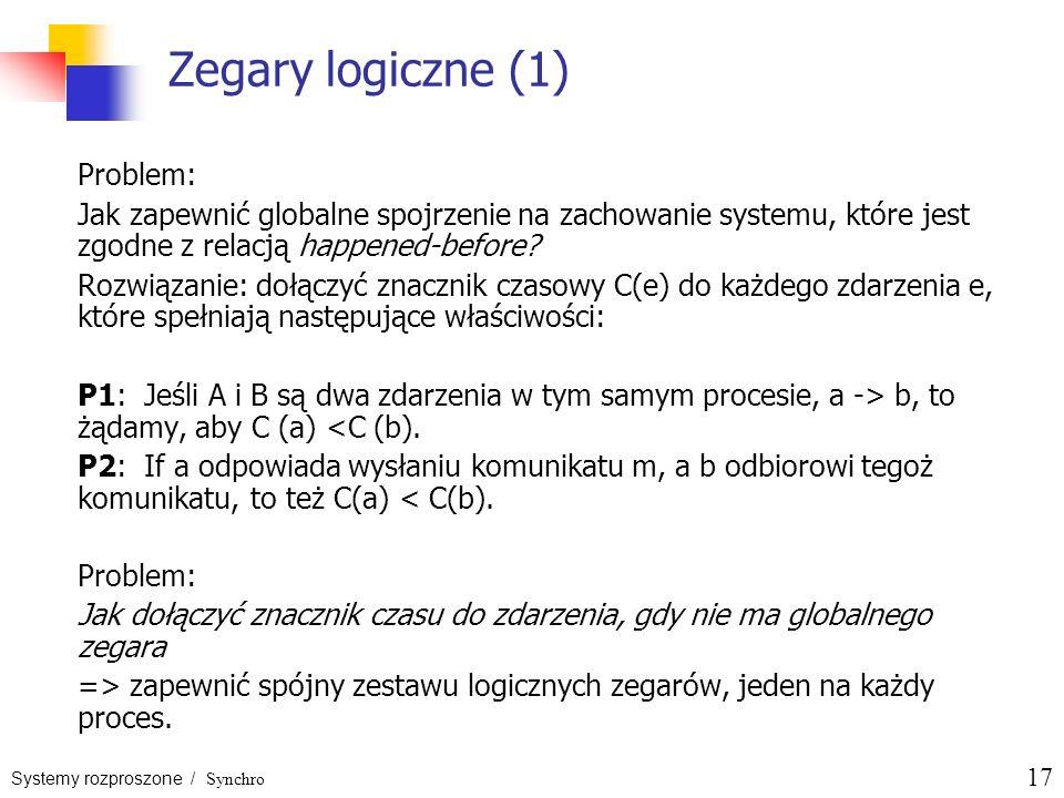 Systemy rozproszone / Synchro 17 Zegary logiczne (1) Problem: Jak zapewnić globalne spojrzenie na zachowanie systemu, które jest zgodne z relacją happ