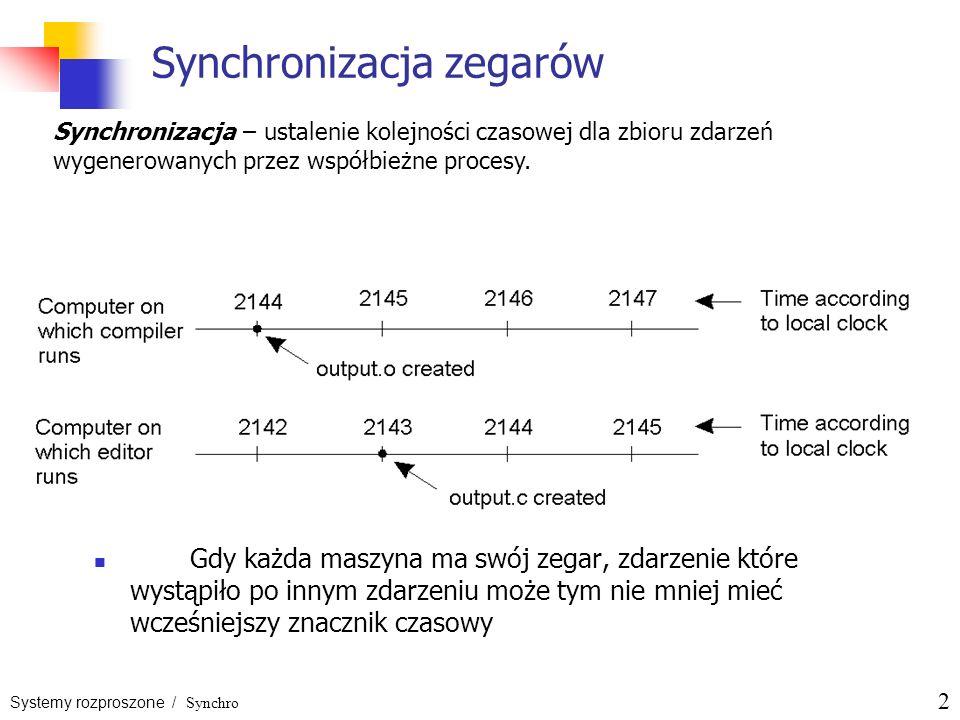Systemy rozproszone / Synchro 2 Synchronizacja zegarów Gdy każda maszyna ma swój zegar, zdarzenie które wystąpiło po innym zdarzeniu może tym nie mnie
