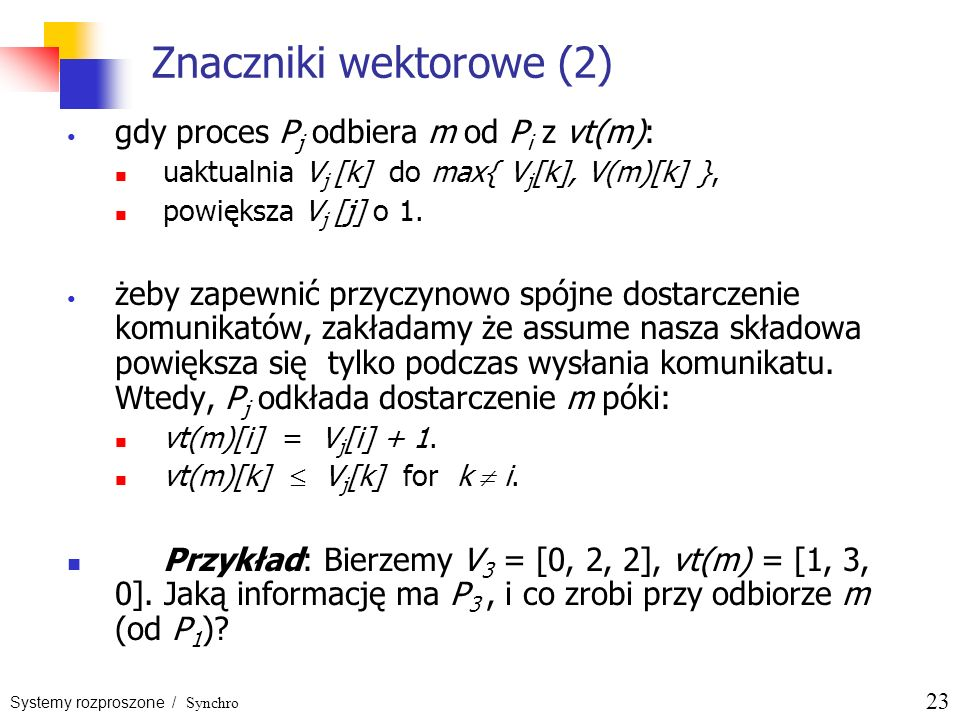 Systemy rozproszone / Synchro 23 Znaczniki wektorowe (2) gdy proces P j odbiera m od P i z vt(m): uaktualnia V j [k] do max{ V j [k], V(m)[k] }, powię