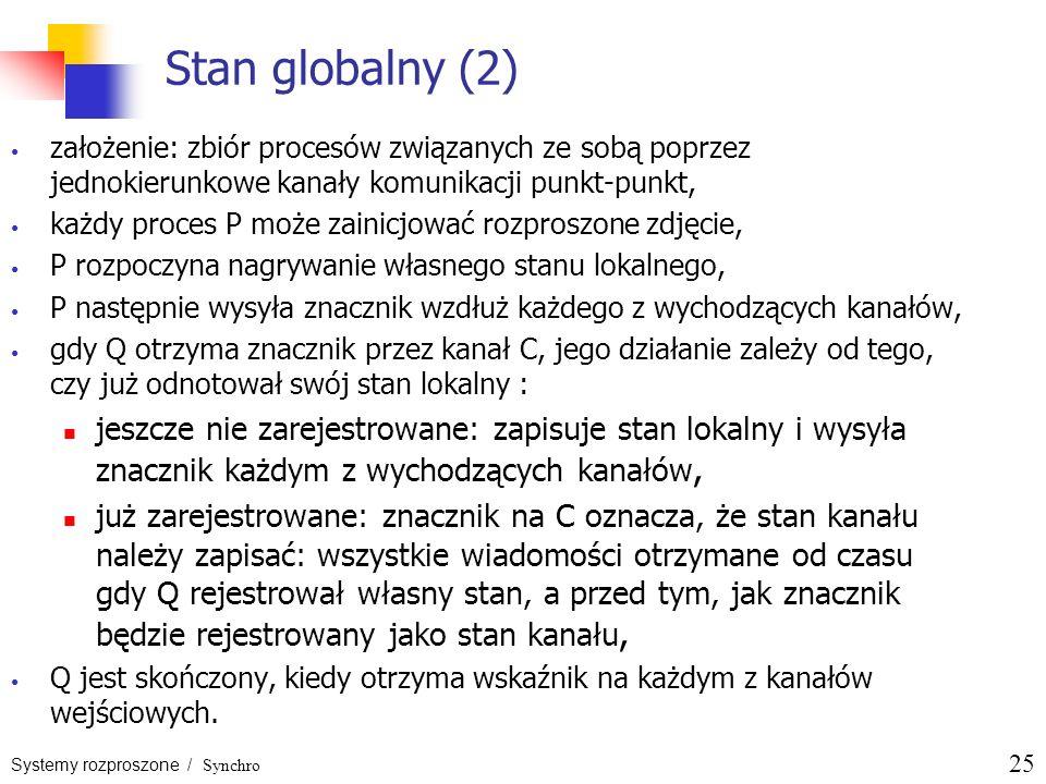 Systemy rozproszone / Synchro 25 Stan globalny (2) założenie: zbiór procesów związanych ze sobą poprzez jednokierunkowe kanały komunikacji punkt-punkt