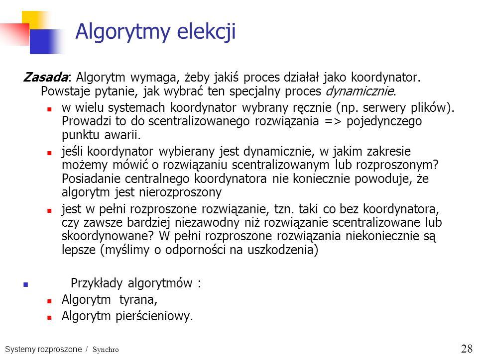 Systemy rozproszone / Synchro 28 Algorytmy elekcji Zasada: Algorytm wymaga, żeby jakiś proces działał jako koordynator. Powstaje pytanie, jak wybrać t