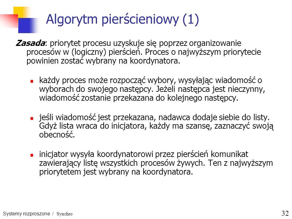 Systemy rozproszone / Synchro 32 Algorytm pierścieniowy (1) Zasada: priorytet procesu uzyskuje się poprzez organizowanie procesów w (logiczny) pierści