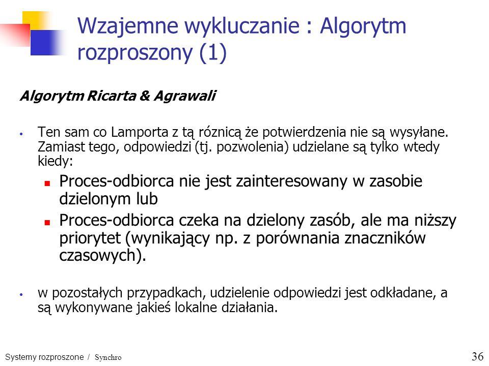 Systemy rozproszone / Synchro 36 Wzajemne wykluczanie : Algorytm rozproszony (1) Algorytm Ricarta & Agrawali Ten sam co Lamporta z tą róznicą że potwi