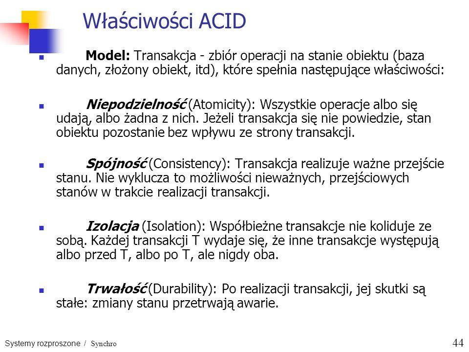 Systemy rozproszone / Synchro 44 Właściwości ACID Model: Transakcja - zbiór operacji na stanie obiektu (baza danych, złożony obiekt, itd), które spełn