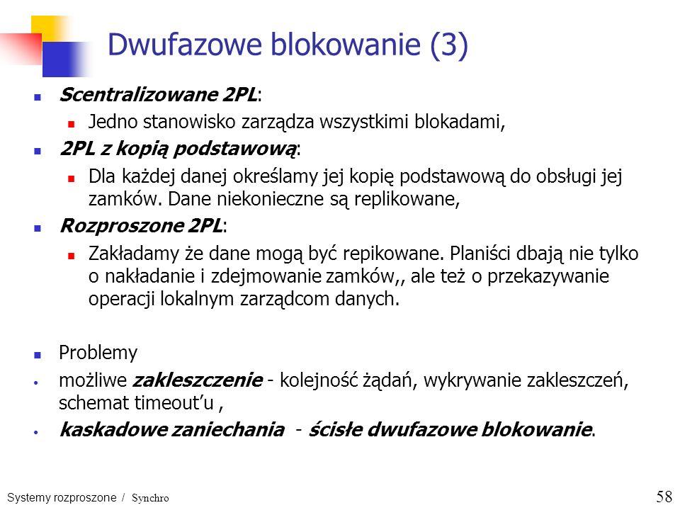 Systemy rozproszone / Synchro 58 Dwufazowe blokowanie (3) Scentralizowane 2PL: Jedno stanowisko zarządza wszystkimi blokadami, 2PL z kopią podstawową: