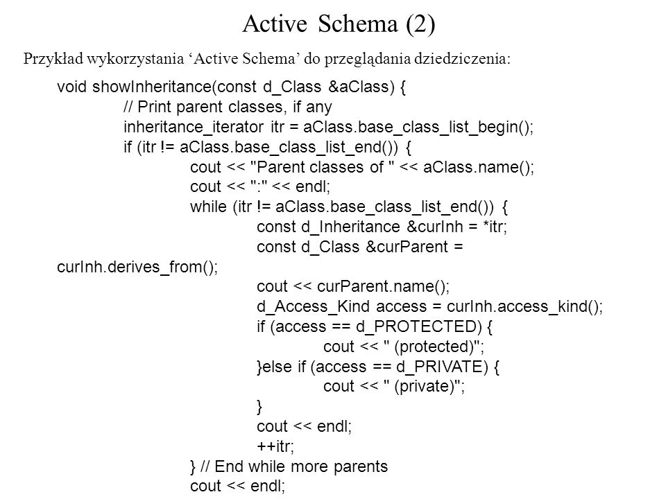 Active Schema (2) void showInheritance(const d_Class &aClass) { // Print parent classes, if any inheritance_iterator itr = aClass.base_class_list_begin(); if (itr != aClass.base_class_list_end()) { cout << Parent classes of << aClass.name(); cout << : << endl; while (itr != aClass.base_class_list_end()) { const d_Inheritance &curInh = *itr; const d_Class &curParent = curInh.derives_from(); cout << curParent.name(); d_Access_Kind access = curInh.access_kind(); if (access == d_PROTECTED) { cout << (protected) ; }else if (access == d_PRIVATE) { cout << (private) ; } cout << endl; ++itr; } // End while more parents cout << endl; } else { // End if any parents Przykład wykorzystania Active Schema do przeglądania dziedziczenia: