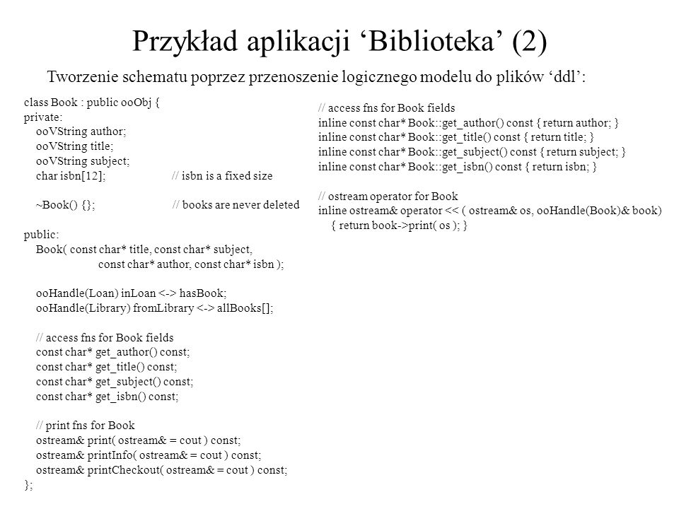 Przykład aplikacji Biblioteka (2) Tworzenie schematu poprzez przenoszenie logicznego modelu do plików ddl: class Book : public ooObj { private: ooVString author; ooVString title; ooVString subject; char isbn[12]; // isbn is a fixed size ~Book() {}; // books are never deleted public: Book( const char* title, const char* subject, const char* author, const char* isbn ); ooHandle(Loan) inLoan hasBook; ooHandle(Library) fromLibrary allBooks[]; // access fns for Book fields const char* get_author() const; const char* get_title() const; const char* get_subject() const; const char* get_isbn() const; // print fns for Book ostream& print( ostream& = cout ) const; ostream& printInfo( ostream& = cout ) const; ostream& printCheckout( ostream& = cout ) const; }; // access fns for Book fields inline const char* Book::get_author() const { return author; } inline const char* Book::get_title() const { return title; } inline const char* Book::get_subject() const { return subject; } inline const char* Book::get_isbn() const { return isbn; } // ostream operator for Book inline ostream& operator << ( ostream& os, ooHandle(Book)& book) { return book->print( os ); }