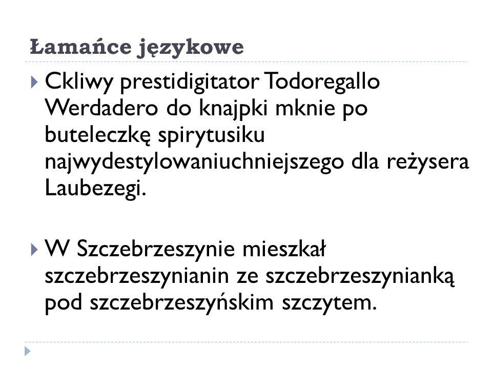 Łamańce językowe Ckliwy prestidigitator Todoregallo Werdadero do knajpki mknie po buteleczkę spirytusiku najwydestylowaniuchniejszego dla reżysera Lau