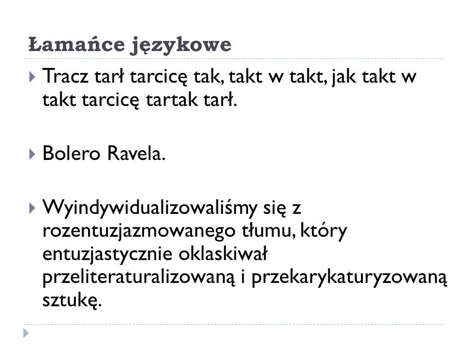 Łamańce językowe Tracz tarł tarcicę tak, takt w takt, jak takt w takt tarcicę tartak tarł. Bolero Ravela. Wyindywidualizowaliśmy się z rozentuzjazmowa