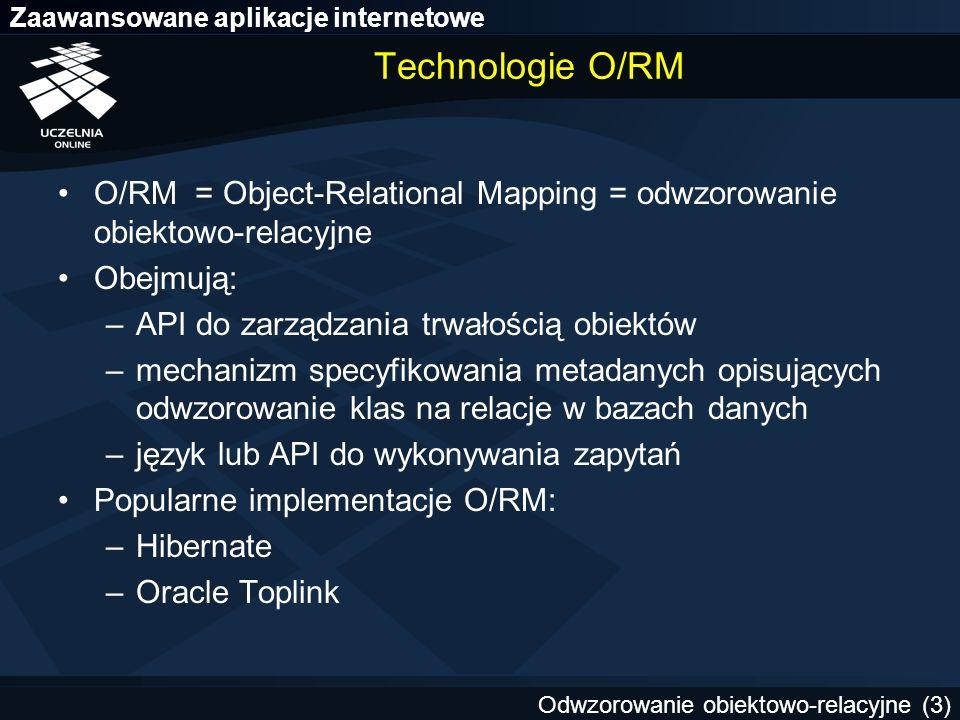 Zaawansowane aplikacje internetowe Odwzorowanie obiektowo-relacyjne (4) Hibernate Najpopularniejsza implementacja odwzorowania obiektowo-relacyjnego dla języka Java Relational Persistence For Idiomatic Java –obsługa asocjacji, kompozycji, dziedziczenia, polimorfizmu, kolekcji Wysoka wydajność i skalowalność Wiele sposobów wydawania zapytań Wykorzystuje siłę technologii relacyjnych baz danych Professional Open Source (JBoss Inc.) Obecnie jedna z implementacji standardu Java Persistence