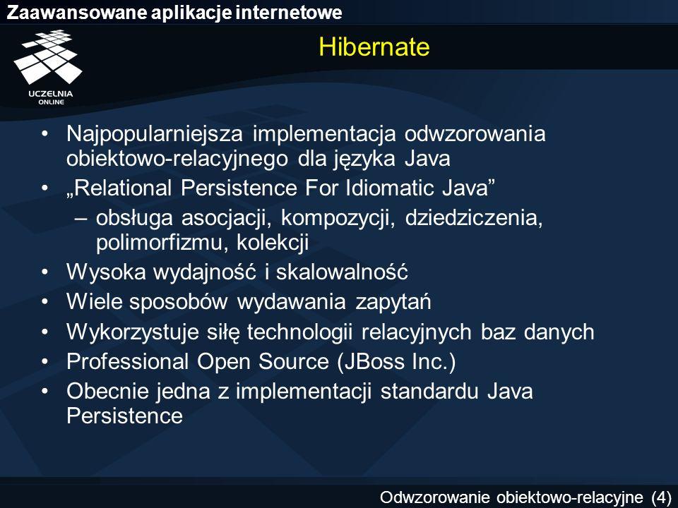 Zaawansowane aplikacje internetowe Odwzorowanie obiektowo-relacyjne (15) Zapytania w Hibernate Zapytania w języku HQL (Hibernate Query Language) –składnia podobna do SQL –zorientowany obiektowo –zapytania odwołują się do klas, a nie tabel Zapytania w natywnym SQL Zapytania poprzez obiekty Criteria Zapytania poprzez obiekty Example List depts = (List) session.createQuery( from Dept as dept where dept.dname = SALES ).list();
