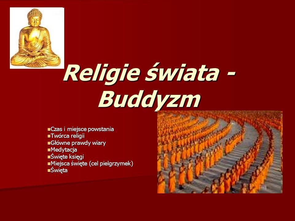 Religie świata - Buddyzm Czas i miejsce powstania Czas i miejsce powstania Twórca religii Twórca religii Główne prawdy wiary Główne prawdy wiary Medyt