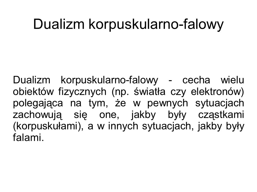 Dualizm korpuskularno-falowy Dualizm korpuskularno-falowy - cecha wielu obiektów fizycznych (np. światła czy elektronów) polegająca na tym, że w pewny