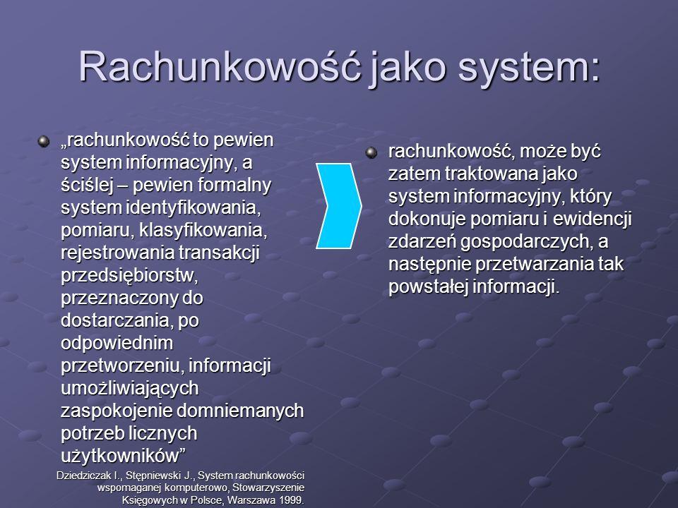 Rachunkowość jako system: rachunkowość to pewien system informacyjny, a ściślej – pewien formalny system identyfikowania, pomiaru, klasyfikowania, rejestrowania transakcji przedsiębiorstw, przeznaczony do dostarczania, po odpowiednim przetworzeniu, informacji umożliwiających zaspokojenie domniemanych potrzeb licznych użytkowników Dziedziczak I., Stępniewski J., System rachunkowości wspomaganej komputerowo, Stowarzyszenie Księgowych w Polsce, Warszawa 1999.