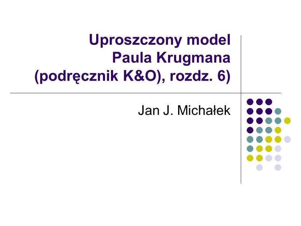 Uproszczony model Paula Krugmana (podręcznik K&O), rozdz. 6) Jan J. Michałek