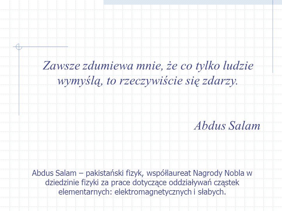 Zawsze zdumiewa mnie, że co tylko ludzie wymyślą, to rzeczywiście się zdarzy. Abdus Salam Abdus Salam – pakistański fizyk, współlaureat Nagrody Nobla