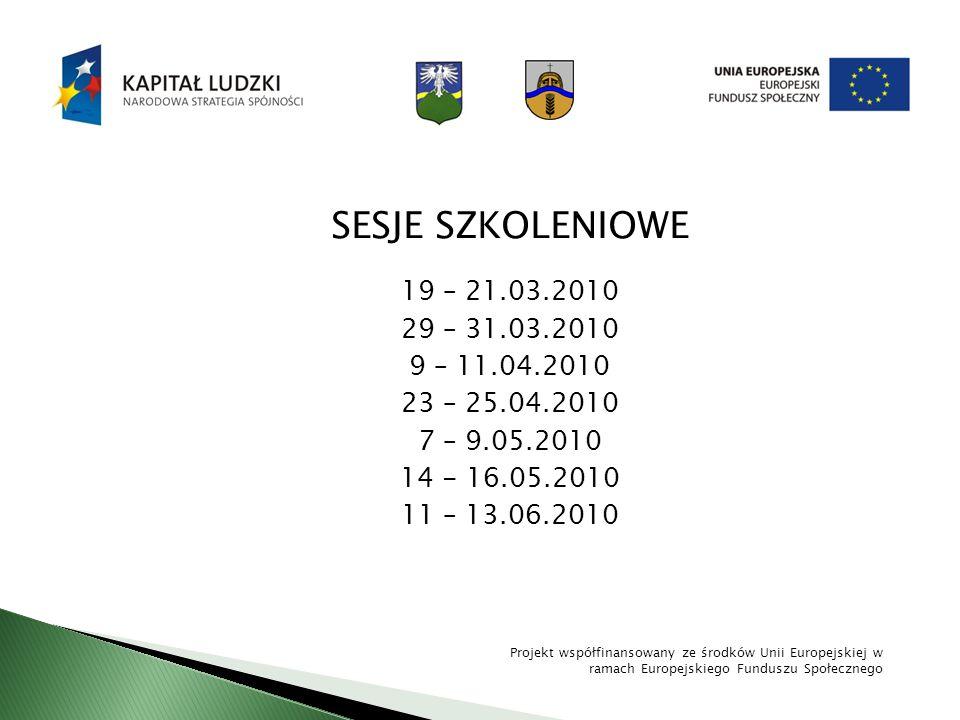 SESJE SZKOLENIOWE 19 – 21.03.2010 29 – 31.03.2010 9 – 11.04.2010 23 – 25.04.2010 7 – 9.05.2010 14 - 16.05.2010 11 – 13.06.2010 Projekt współfinansowan