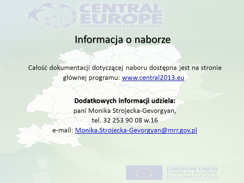 Informacja o naborze Całość dokumentacji dotyczącej naboru dostępna jest na stronie głównej programu: www.central2013.eu www.central2013.eu Dodatkowych informacji udziela: Dodatkowych informacji udziela: pani Monika Strojecka-Gevorgyan, tel.