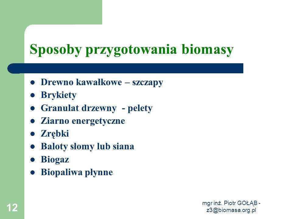 mgr inż. Piotr GOŁĄB - z3@biomasa.org.pl 12 Sposoby przygotowania biomasy Drewno kawałkowe – szczapy Brykiety Granulat drzewny - pelety Ziarno energet