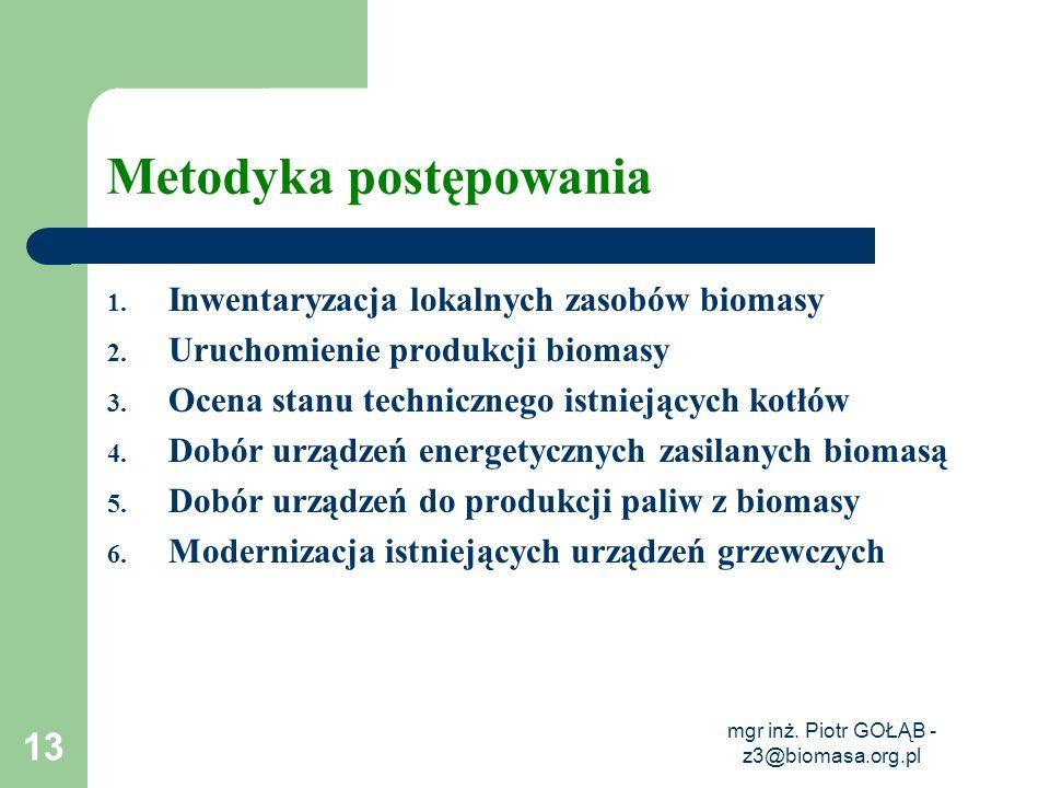 mgr inż. Piotr GOŁĄB - z3@biomasa.org.pl 13 Metodyka postępowania 1. Inwentaryzacja lokalnych zasobów biomasy 2. Uruchomienie produkcji biomasy 3. Oce