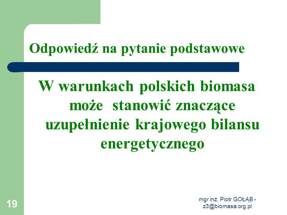 mgr inż. Piotr GOŁĄB - z3@biomasa.org.pl 19 Odpowiedź na pytanie podstawowe W warunkach polskich biomasa może stanowić znaczące uzupełnienie krajowego