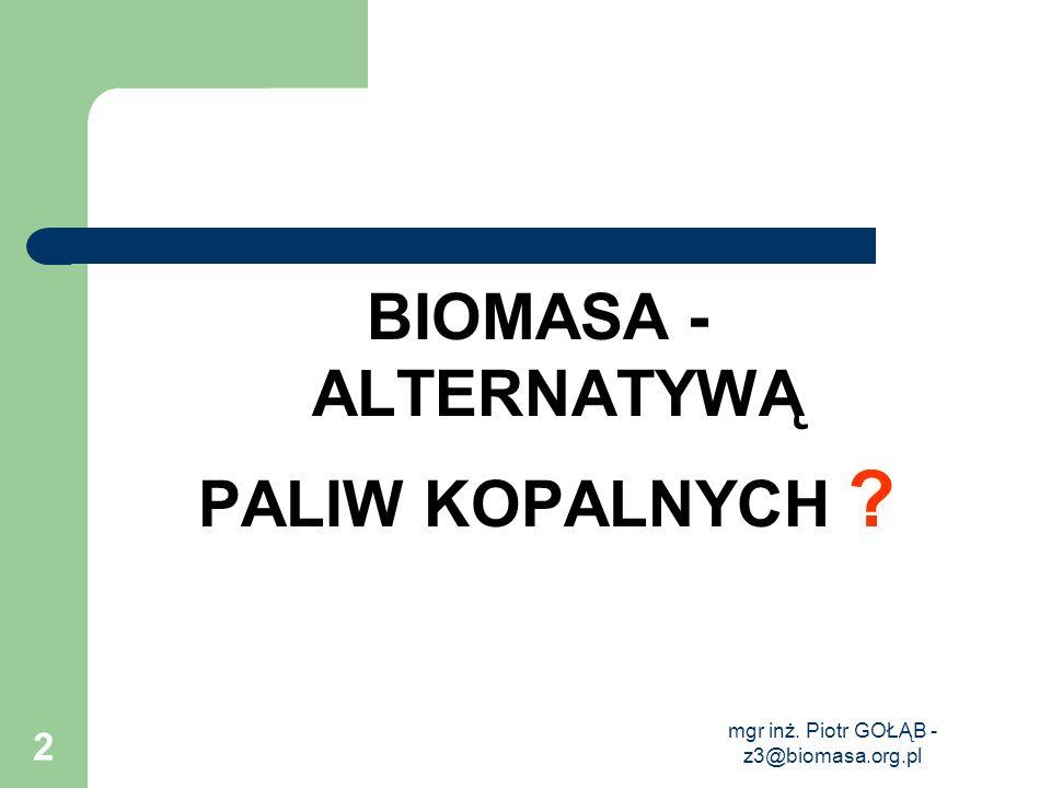 mgr inż. Piotr GOŁĄB - z3@biomasa.org.pl 2 BIOMASA - ALTERNATYWĄ PALIW KOPALNYCH ?