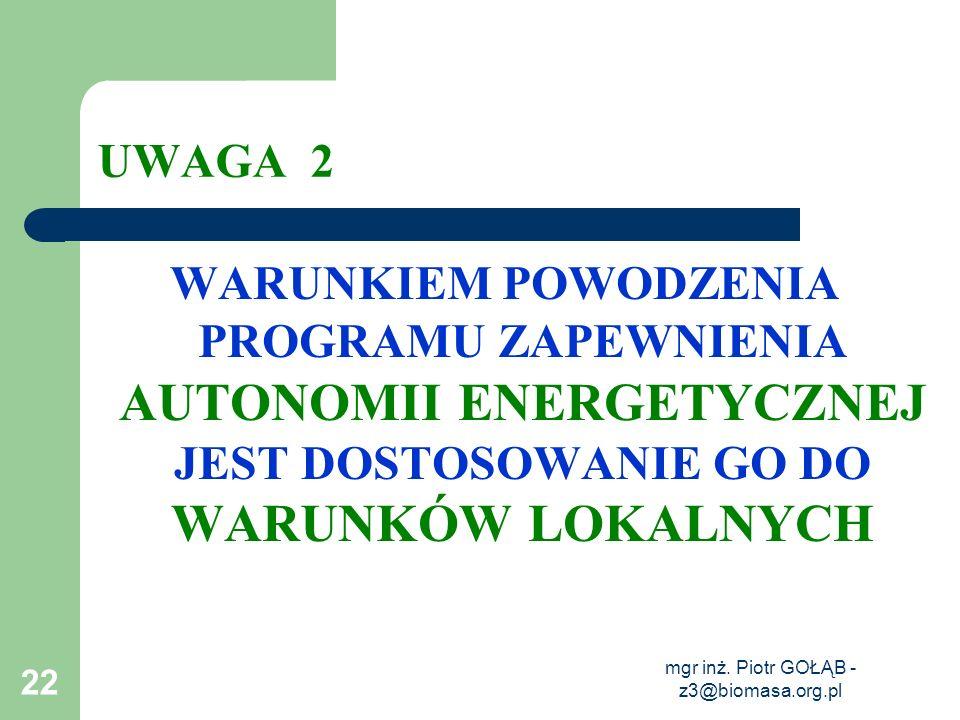 mgr inż. Piotr GOŁĄB - z3@biomasa.org.pl 22 UWAGA 2 WARUNKIEM POWODZENIA PROGRAMU ZAPEWNIENIA AUTONOMII ENERGETYCZNEJ JEST DOSTOSOWANIE GO DO WARUNKÓW