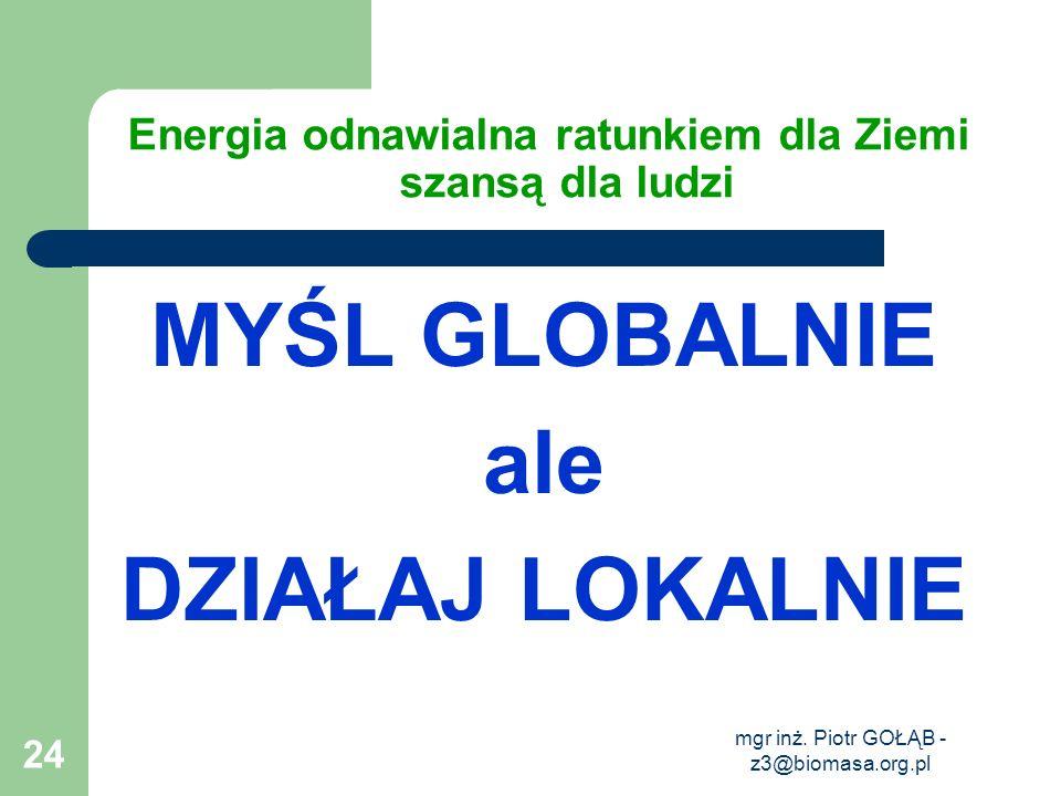 mgr inż. Piotr GOŁĄB - z3@biomasa.org.pl 24 Energia odnawialna ratunkiem dla Ziemi szansą dla ludzi MYŚL GLOBALNIE ale DZIAŁAJ LOKALNIE