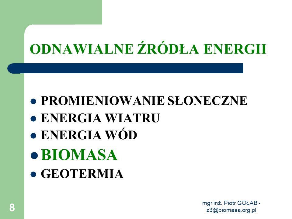 mgr inż. Piotr GOŁĄB - z3@biomasa.org.pl 8 ODNAWIALNE ŹRÓDŁA ENERGII PROMIENIOWANIE SŁONECZNE ENERGIA WIATRU ENERGIA WÓD BIOMASA GEOTERMIA