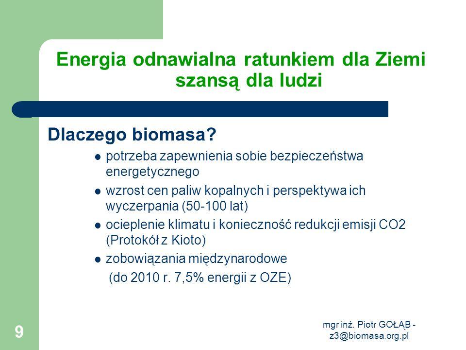 mgr inż. Piotr GOŁĄB - z3@biomasa.org.pl 9 Energia odnawialna ratunkiem dla Ziemi szansą dla ludzi Dlaczego biomasa? potrzeba zapewnienia sobie bezpie