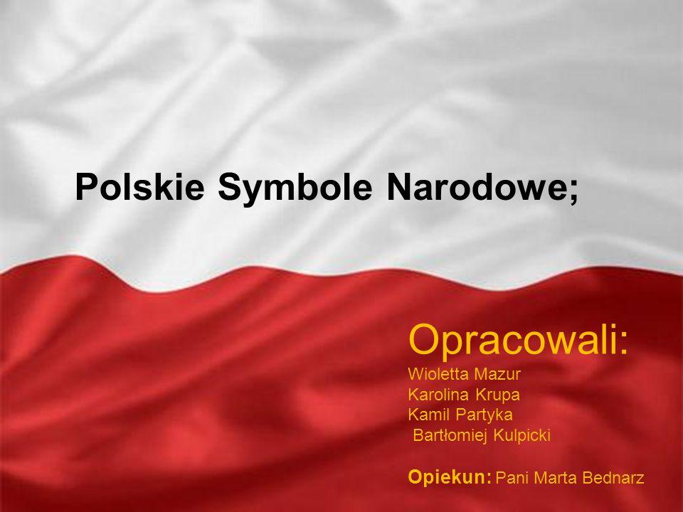 Polskie Symbole Narodowe; Opracowali: Wioletta Mazur Karolina Krupa Kamil Partyka Bartłomiej Kulpicki Opiekun: Pani Marta Bednarz